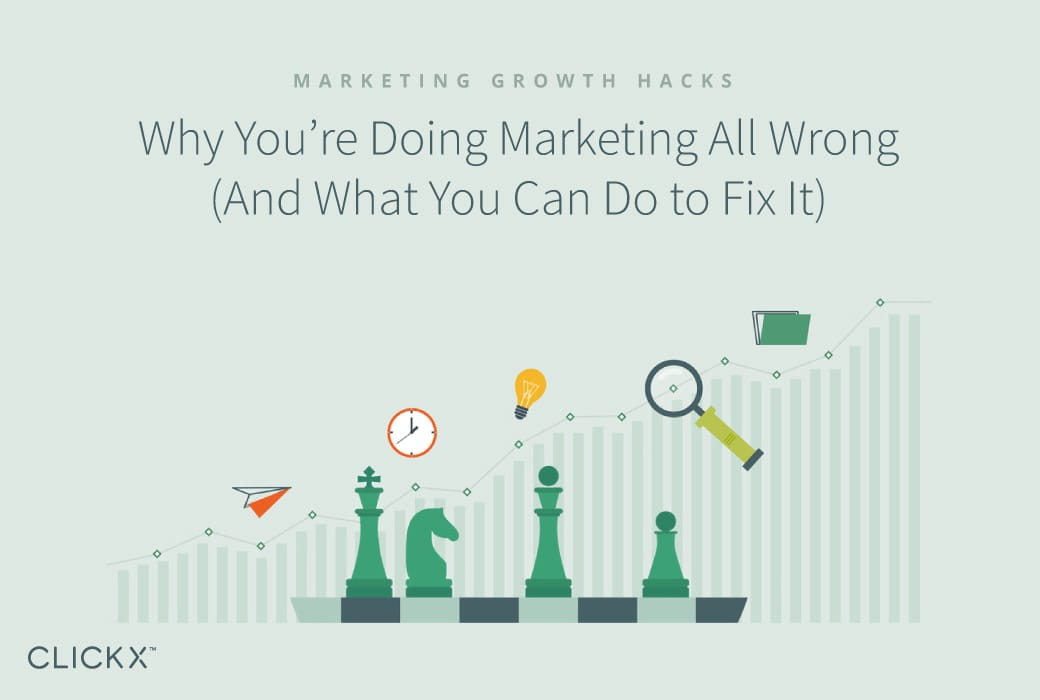 Why You're Doing Marketing All Wrong (And What You Can Do to Fix It) | Clickx.io