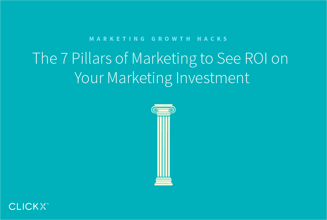 The 7 Pillars of Marketing to See ROI on Your Marketing Investment | Clickx.io