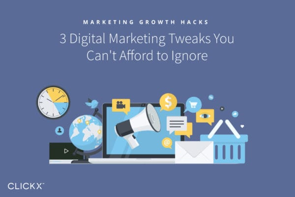 3 Digital Marketing Tweaks You Can't Afford to Ignore | Clickx.io