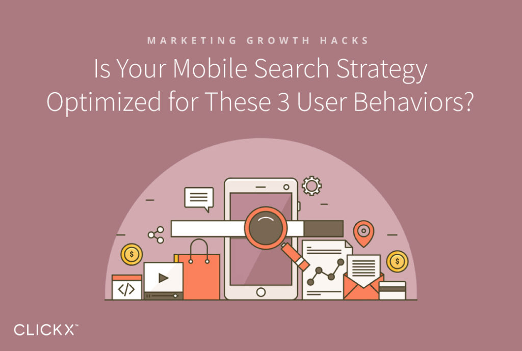 Is Your Mobile Search Strategy Optimized for These 3 User Behaviors? | Clickx.io